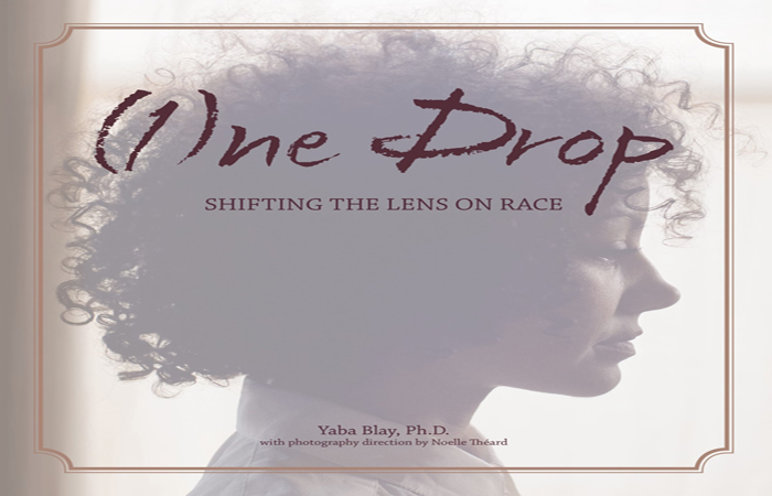 """(1)ne Drop: Shifting the Lens on Race"" by Yaba Blay, photography by Noelle Theard MA '10."